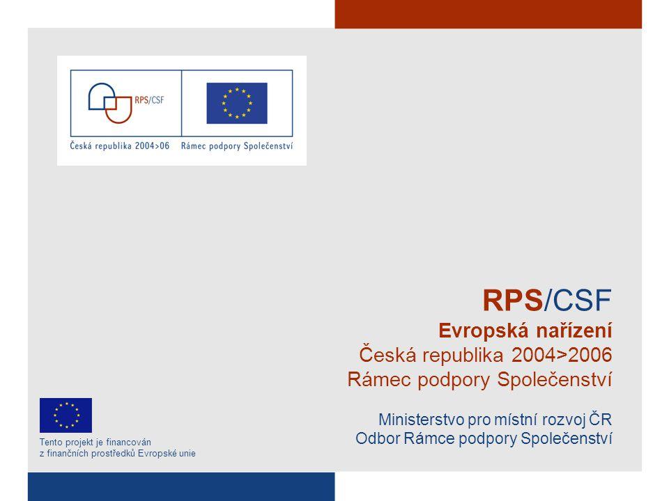 RPS/CSF Evropská nařízení Česká republika 2004>2006 Rámec podpory Společenství Ministerstvo pro místní rozvoj ČR Odbor Rámce podpory Společenství Tento projekt je financován z finančních prostředků Evropské unie
