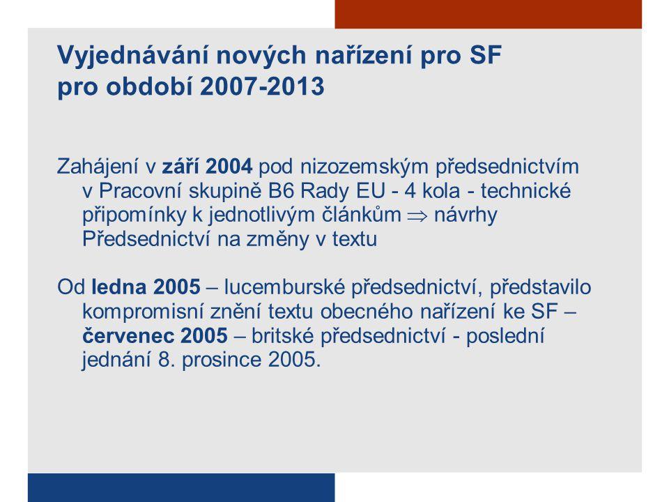 Vyjednávání nových nařízení pro SF pro období 2007-2013 Zahájení v září 2004 pod nizozemským předsednictvím v Pracovní skupině B6 Rady EU - 4 kola - technické připomínky k jednotlivým článkům  návrhy Předsednictví na změny v textu Od ledna 2005 – lucemburské předsednictví, představilo kompromisní znění textu obecného nařízení ke SF – červenec 2005 – britské předsednictví - poslední jednání 8.