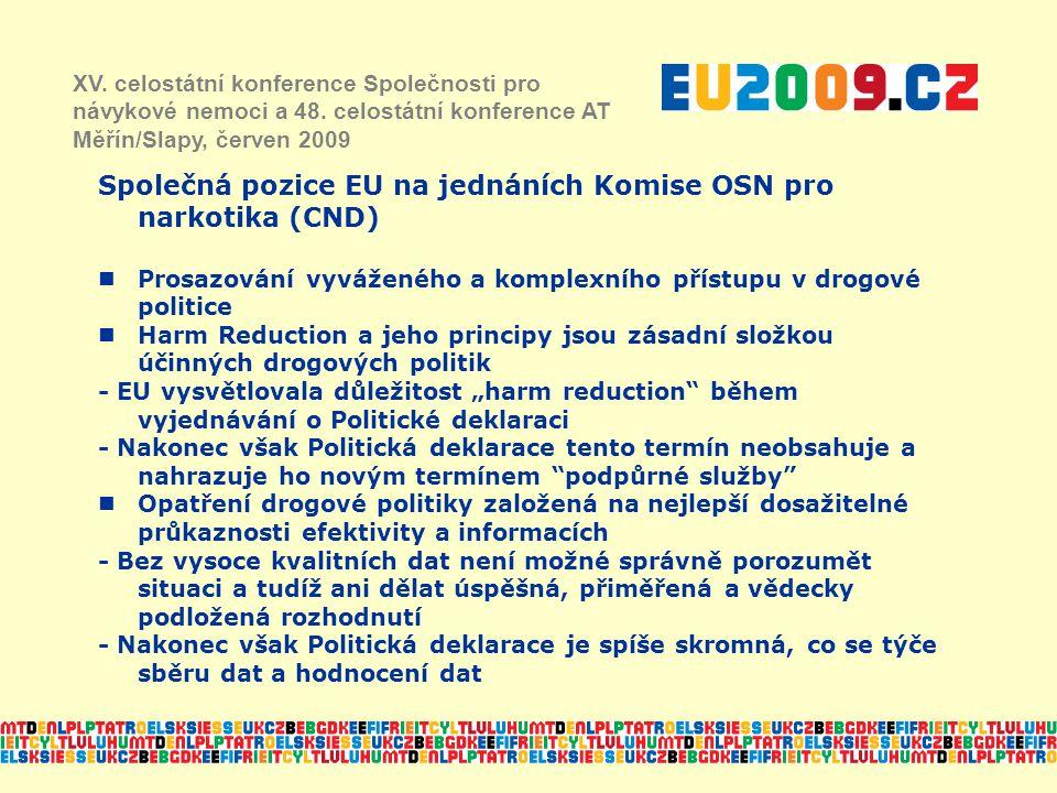 """Společná pozice EU na jednáních Komise OSN pro narkotika (CND) Prosazování vyváženého a komplexního přístupu v drogové politice Harm Reduction a jeho principy jsou zásadní složkou účinných drogových politik - EU vysvětlovala důležitost """"harm reduction během vyjednávání o Politické deklaraci - Nakonec však Politická deklarace tento termín neobsahuje a nahrazuje ho novým termínem podpůrné služby Opatření drogové politiky založená na nejlepší dosažitelné průkaznosti efektivity a informacích - Bez vysoce kvalitních dat není možné správně porozumět situaci a tudíž ani dělat úspěšná, přiměřená a vědecky podložená rozhodnutí - Nakonec však Politická deklarace je spíše skromná, co se týče sběru dat a hodnocení dat XV."""