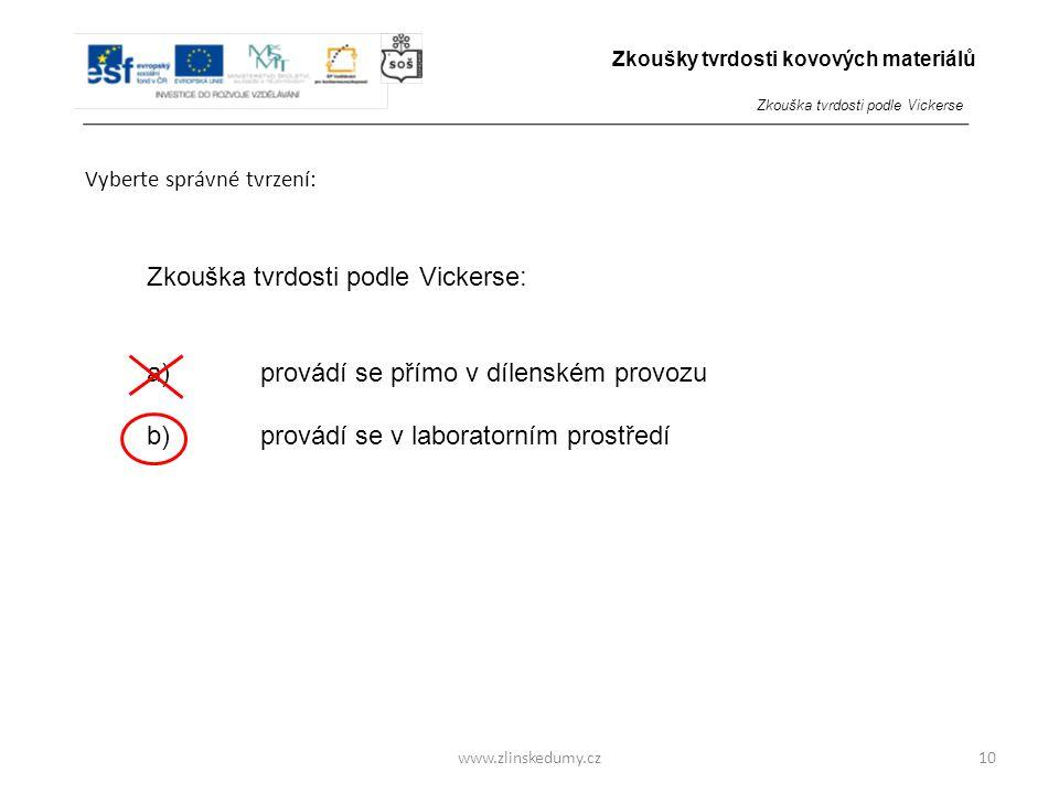 www.zlinskedumy.cz Vyberte správné tvrzení: 10 Zkouška tvrdosti podle Vickerse: a) provádí se přímo v dílenském provozu b) provádí se v laboratorním p