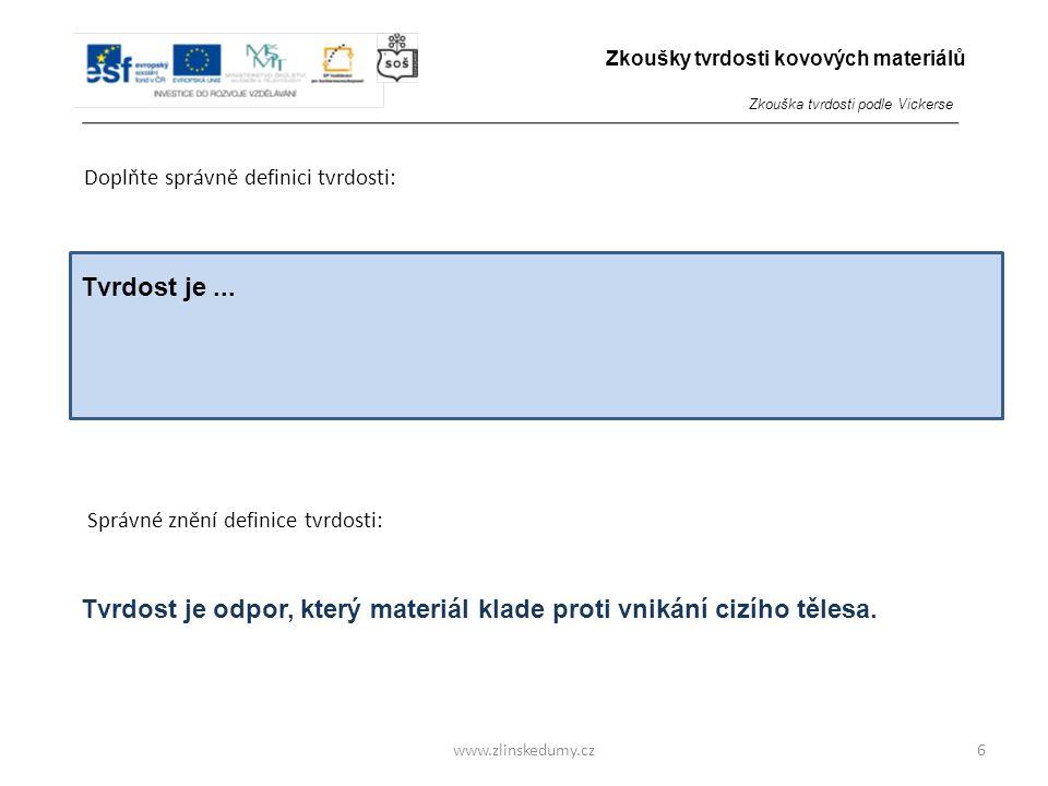 www.zlinskedumy.cz Doplňte správně definici tvrdosti: 6 Tvrdost je odpor, který materiál klade proti vnikání cizího tělesa. Správné znění definice tvr