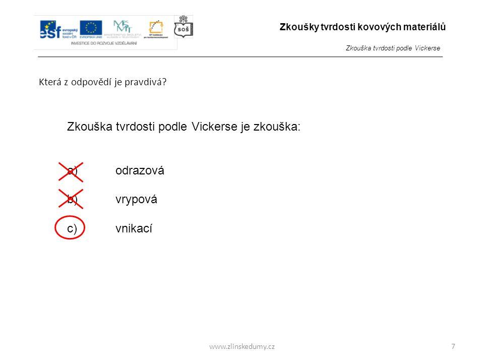 www.zlinskedumy.cz Která z odpovědí je pravdivá? 7 Zkouška tvrdosti podle Vickerse je zkouška: a)odrazová b)vrypová c)vnikací Zkoušky tvrdosti kovovýc