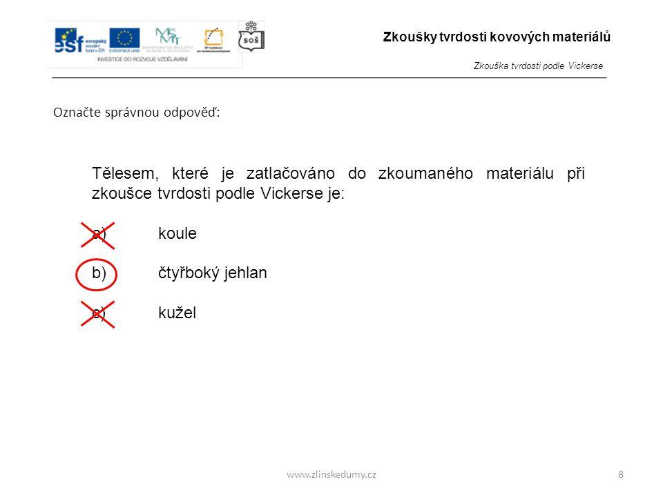 www.zlinskedumy.cz Označte správnou odpověď: 8 Tělesem, které je zatlačováno do zkoumaného materiálu při zkoušce tvrdosti podle Vickerse je: a)koule b