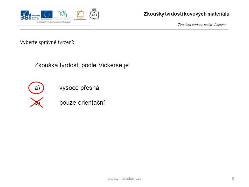 www.zlinskedumy.cz Vyberte správné tvrzení: 9 Zkouška tvrdosti podle Vickerse je: a)vysoce přesná b)pouze orientační Zkoušky tvrdosti kovových materiálů Zkouška tvrdosti podle Vickerse