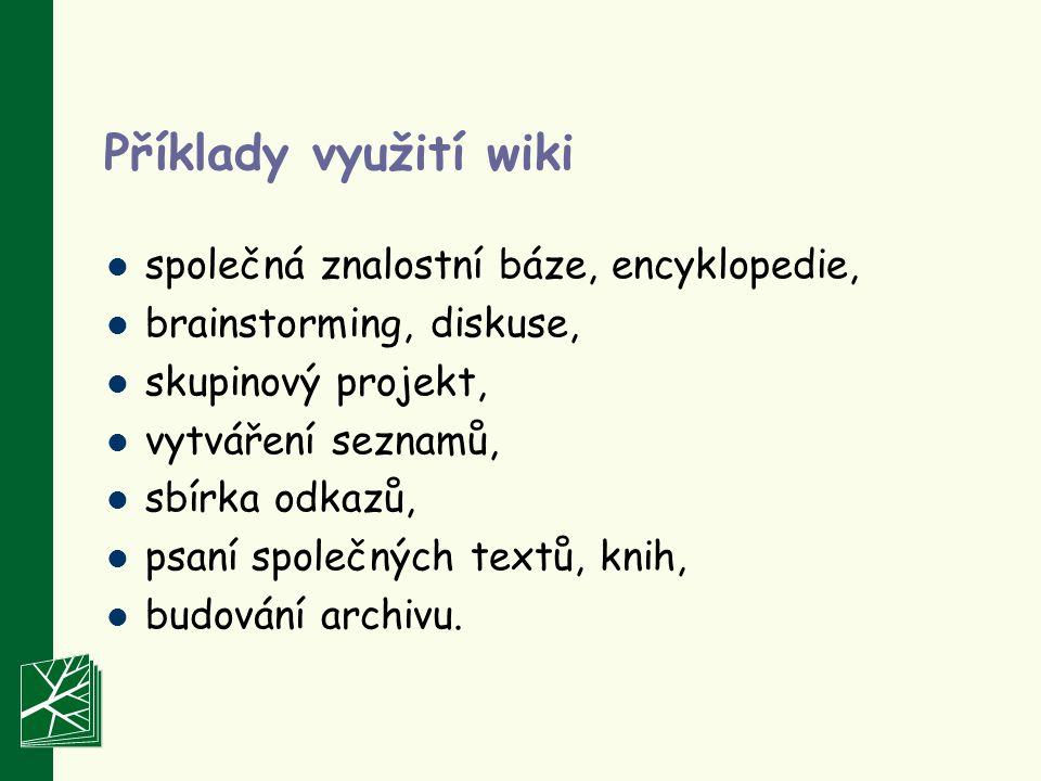 Příklady využití wiki společná znalostní báze, encyklopedie, brainstorming, diskuse, skupinový projekt, vytváření seznamů, sbírka odkazů, psaní společných textů, knih, budování archivu.