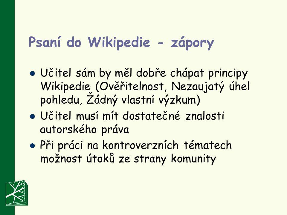 Psaní do Wikipedie - zápory Učitel sám by měl dobře chápat principy Wikipedie (Ověřitelnost, Nezaujatý úhel pohledu, Žádný vlastní výzkum) Učitel musí mít dostatečné znalosti autorského práva Při práci na kontroverzních tématech možnost útoků ze strany komunity