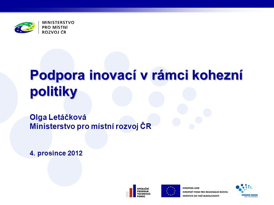 Olga Letáčková Ministerstvo pro místní rozvoj ČR 4. prosince 2012 Podpora inovací v rámci kohezní politiky