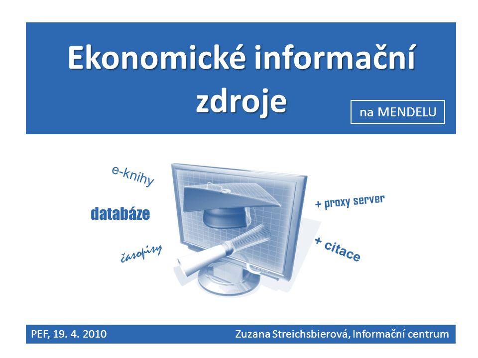 Ekonomické informační zdroje databáze e-knihy časopisy + proxy server + citace na MENDELU PEF, 19. 4. 2010 Zuzana Streichsbierová, Informační centrum