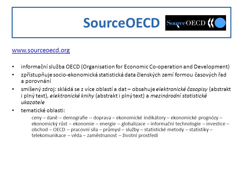 SourceOECD www.sourceoecd.org informační služba OECD (Organisation for Economic Co-operation and Development) zpřístupňuje socio-ekonomická statistick