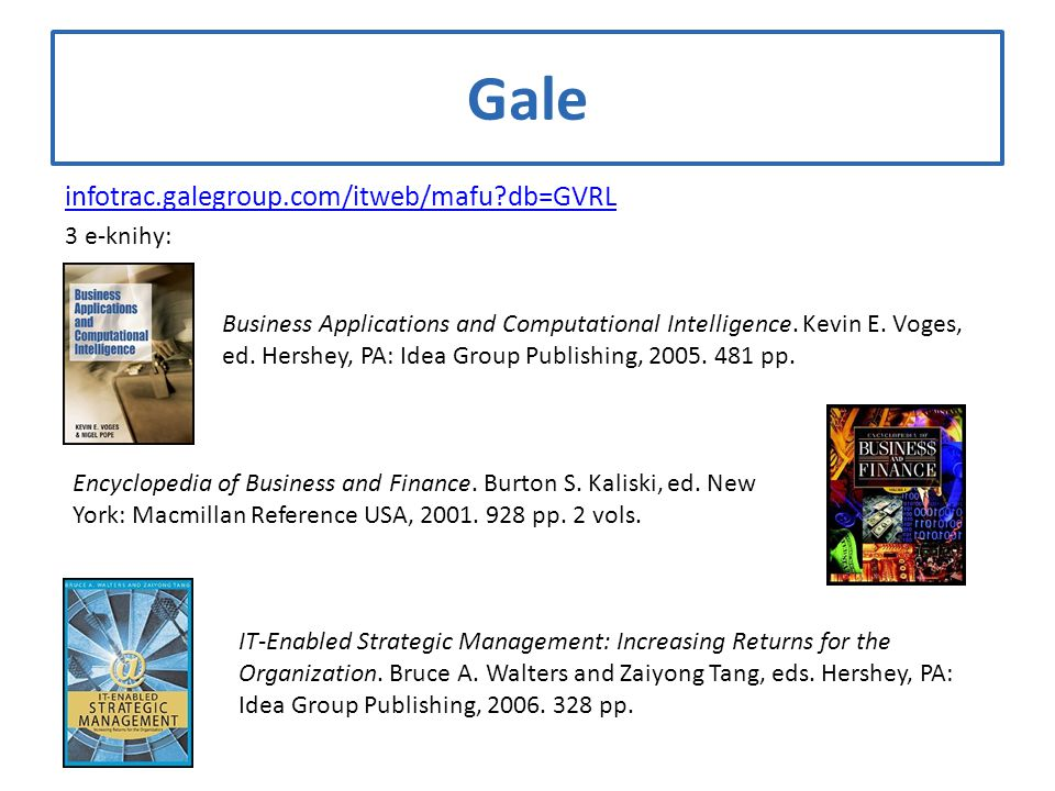 Gale infotrac.galegroup.com/itweb/mafu?db=GVRL 3 e-knihy: Business Applications and Computational Intelligence. Kevin E. Voges, ed. Hershey, PA: Idea