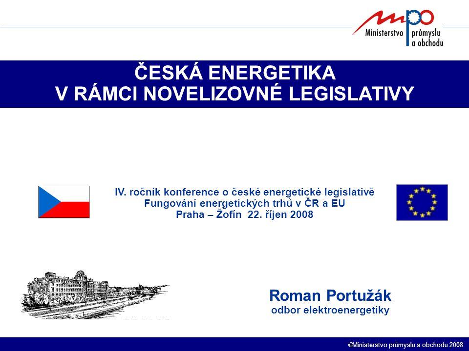  Ministerstvo průmyslu a obchodu 2008 ČESKÁ ENERGETIKA V RÁMCI NOVELIZOVNÉ LEGISLATIVY Roman Portužák odbor elektroenergetiky IV. ročník konference o
