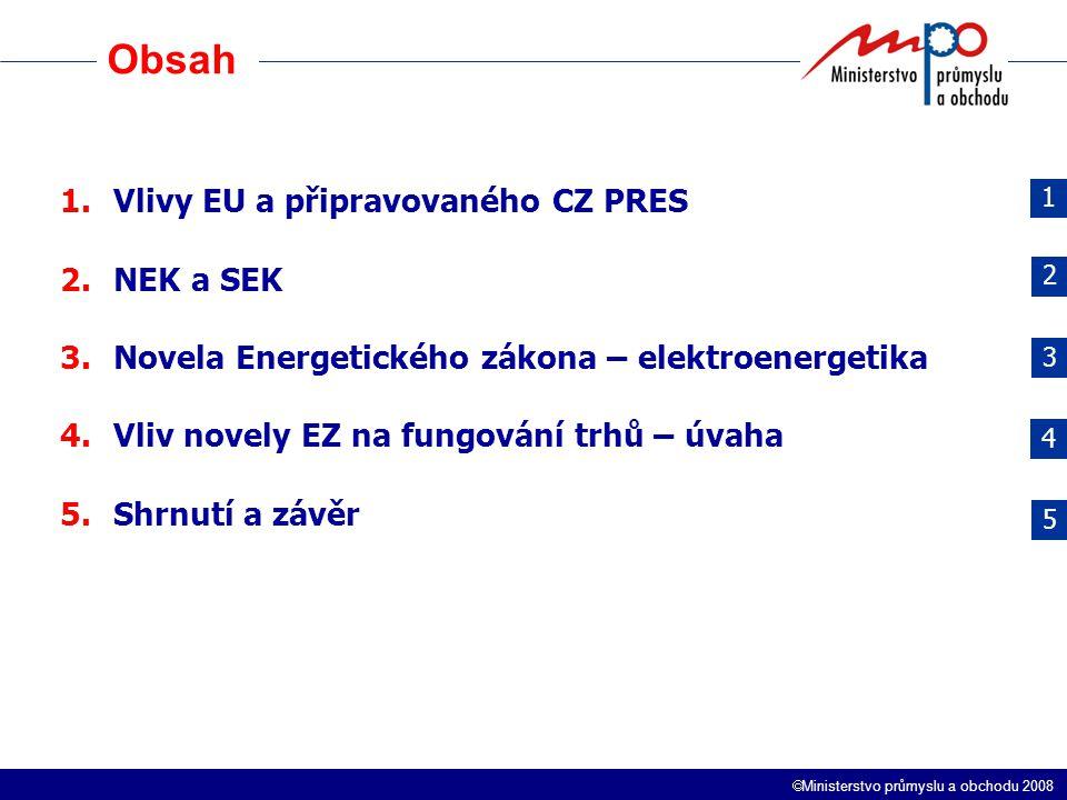  Ministerstvo průmyslu a obchodu 2008 Obsah 1.Vlivy EU a připravovaného CZ PRES 2.NEK a SEK 3.Novela Energetického zákona – elektroenergetika 4.Vliv novely EZ na fungování trhů – úvaha 5.Shrnutí a závěr 1 2 3 4 5