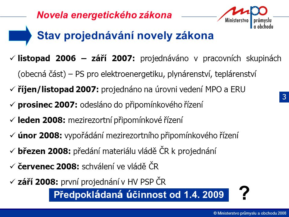  Ministerstvo průmyslu a obchodu 2008 Stav projednávání novely zákona listopad 2006 – září 2007: projednáváno v pracovních skupinách (obecná část) – PS pro elektroenergetiku, plynárenství, teplárenství říjen/listopad 2007: projednáno na úrovni vedení MPO a ERU prosinec 2007: odesláno do připomínkového řízení leden 2008: mezirezortní připomínkové řízení únor 2008: vypořádání mezirezortního připomínkového řízení březen 2008: předání materiálu vládě ČR k projednání červenec 2008: schválení ve vládě ČR září 2008: první projednání v HV PSP ČR Předpokl á dan á ú činnost od 1.4.