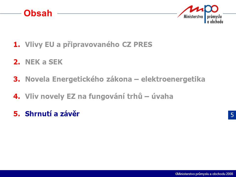  Ministerstvo průmyslu a obchodu 2008 Obsah 1.Vlivy EU a připravovaného CZ PRES 2.NEK a SEK 3.Novela Energetického zákona – elektroenergetika 4.Vliv novely EZ na fungování trhů – úvaha 5.Shrnutí a závěr 5