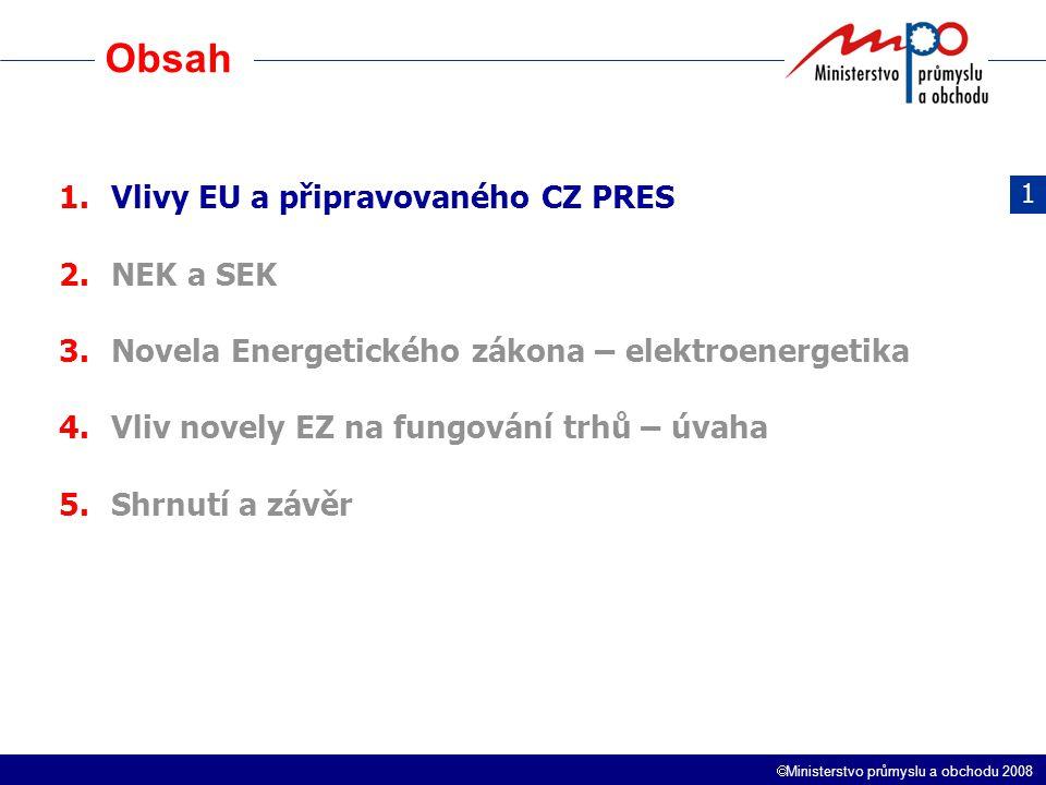  Ministerstvo průmyslu a obchodu 2008 Obsah 1.Vlivy EU a připravovaného CZ PRES 2.NEK a SEK 3.Novela Energetického zákona – elektroenergetika 4.Vliv novely EZ na fungování trhů – úvaha 5.Shrnutí a závěr 1