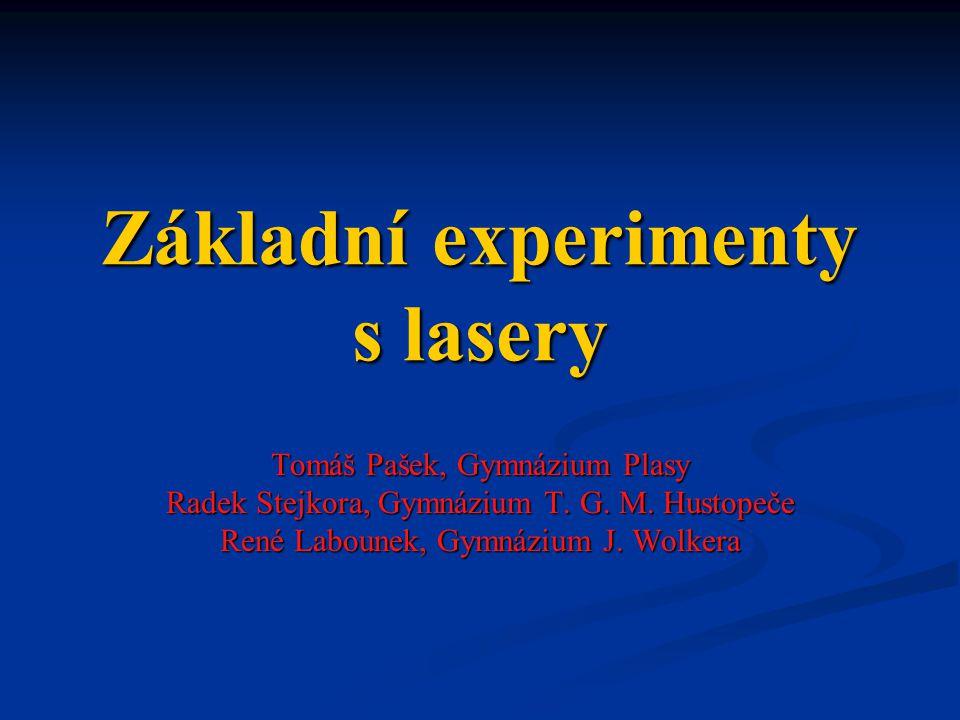 Základní experimenty s lasery Tomáš Pašek, Gymnázium Plasy Radek Stejkora, Gymnázium T. G. M. Hustopeče René Labounek, Gymnázium J. Wolkera