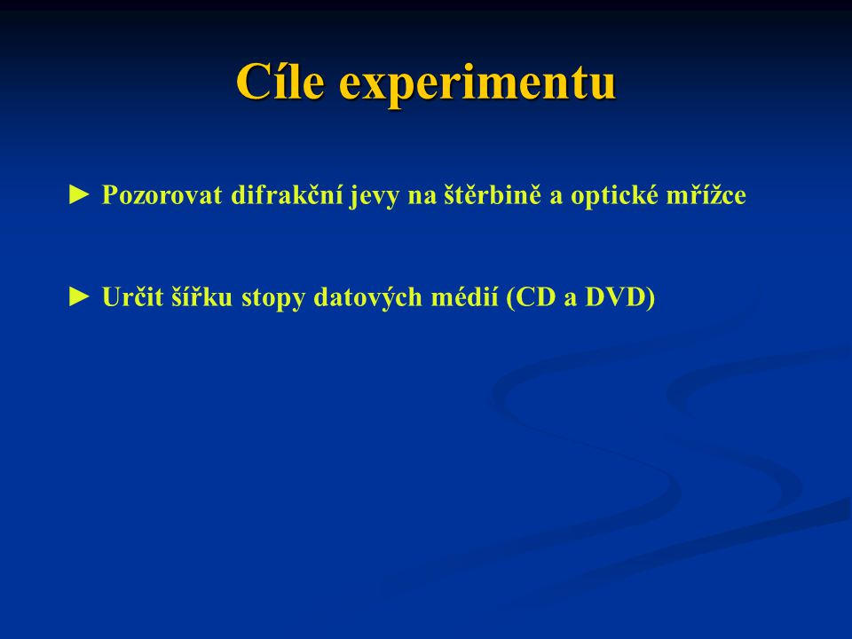 Cíle experimentu ► Pozorovat difrakční jevy na štěrbině a optické mřížce ► Určit šířku stopy datových médií (CD a DVD)