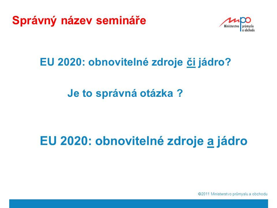  2011  Ministerstvo průmyslu a obchodu Správný název semináře EU 2020: obnovitelné zdroje či jádro.
