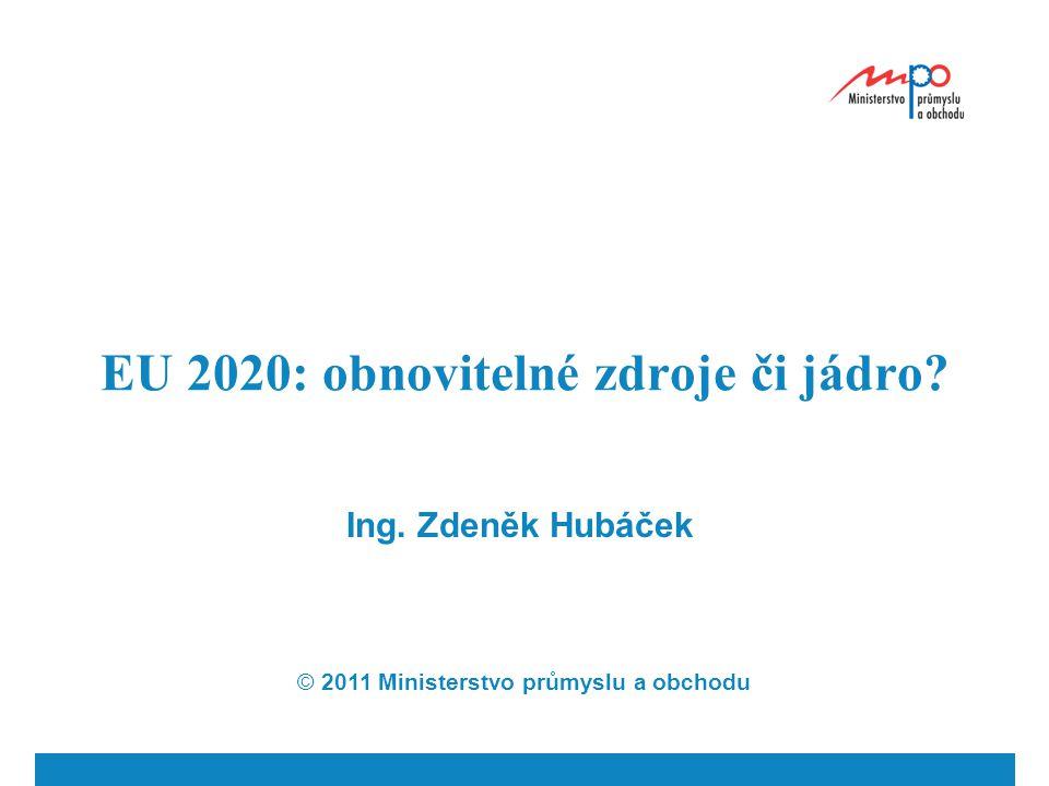 EU 2020: obnovitelné zdroje či jádro? Ing. Zdeněk Hubáček © 2011 Ministerstvo průmyslu a obchodu