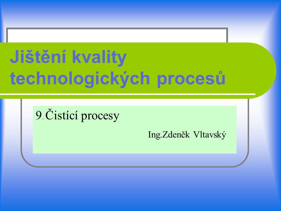 Jištění kvality technologických procesů 9. Čistící procesy Ing.Zdeněk Vltavský