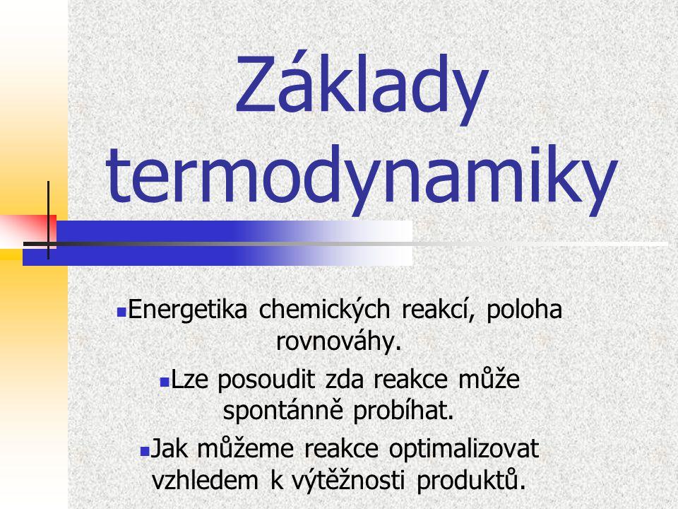 Základy termodynamiky Energetika chemických reakcí, poloha rovnováhy. Lze posoudit zda reakce může spontánně probíhat. Jak můžeme reakce optimalizovat