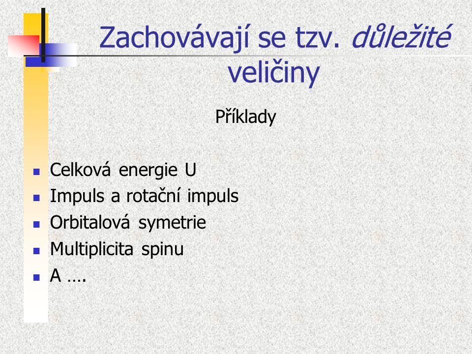 Zachovávají se tzv. důležité veličiny Příklady Celková energie U Impuls a rotační impuls Orbitalová symetrie Multiplicita spinu A ….