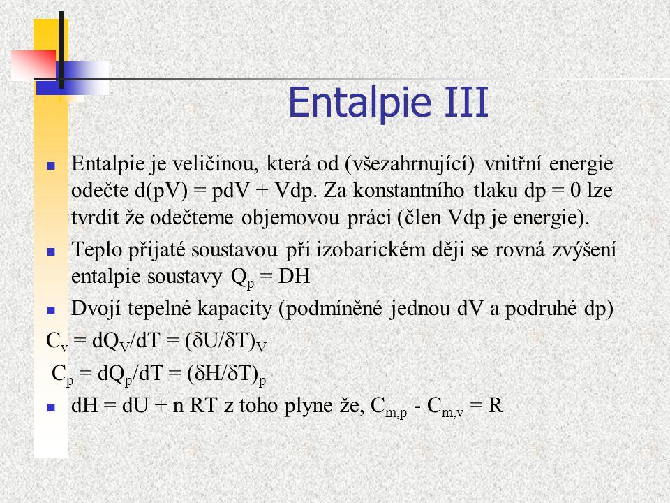 Entalpie III Entalpie je veličinou, která od (všezahrnující) vnitřní energie odečte d(pV) = pdV + Vdp. Za konstantního tlaku dp = 0 lze tvrdit že odeč