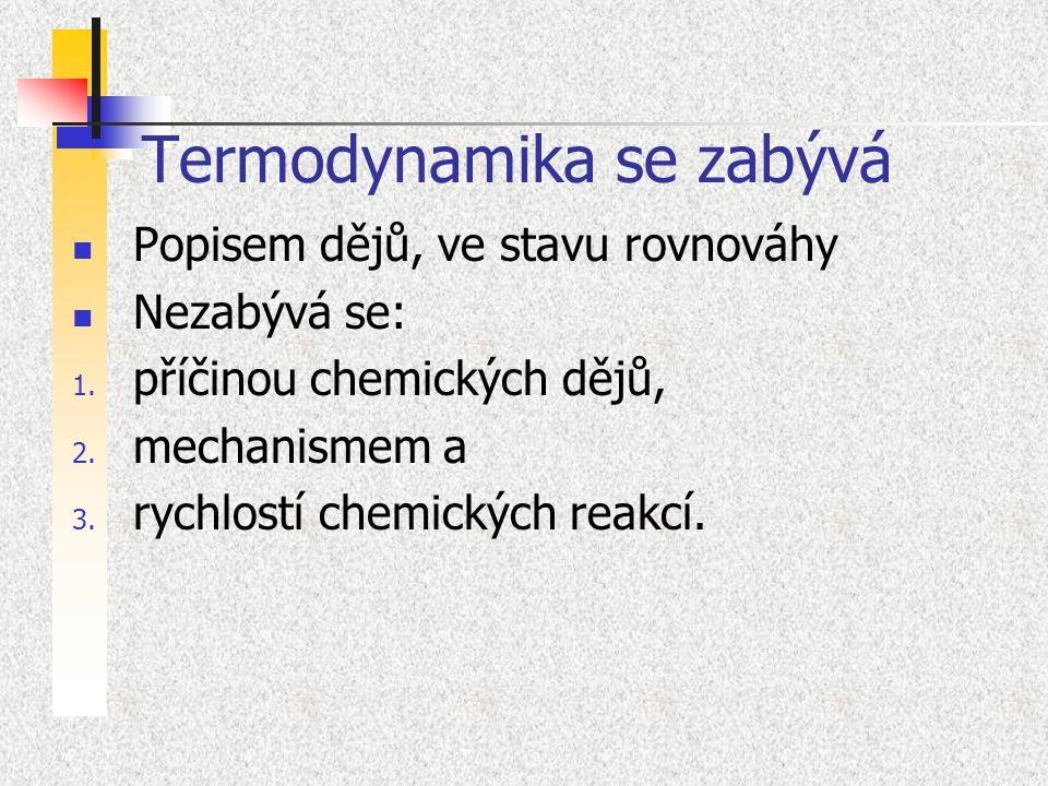 Termodynamika se zabývá Popisem dějů, ve stavu rovnováhy Nezabývá se: 1. příčinou chemických dějů, 2. mechanismem a 3. rychlostí chemických reakcí.