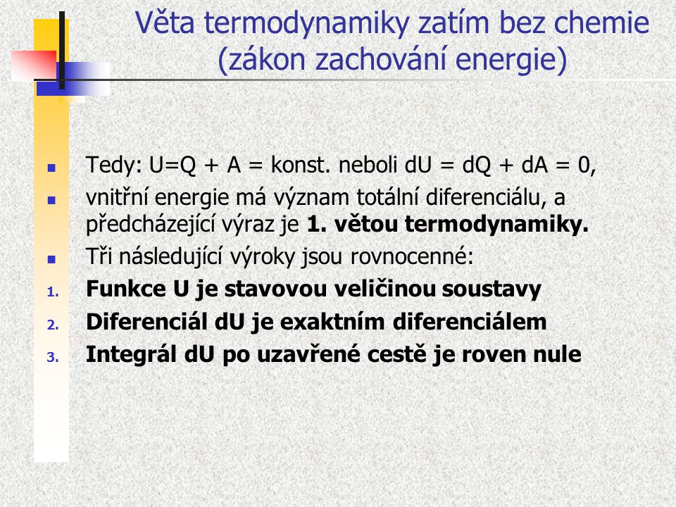 Tedy: U=Q + A = konst. neboli dU = dQ + dA = 0, vnitřní energie má význam totální diferenciálu, a předcházející výraz je 1. větou termodynamiky. Tři n
