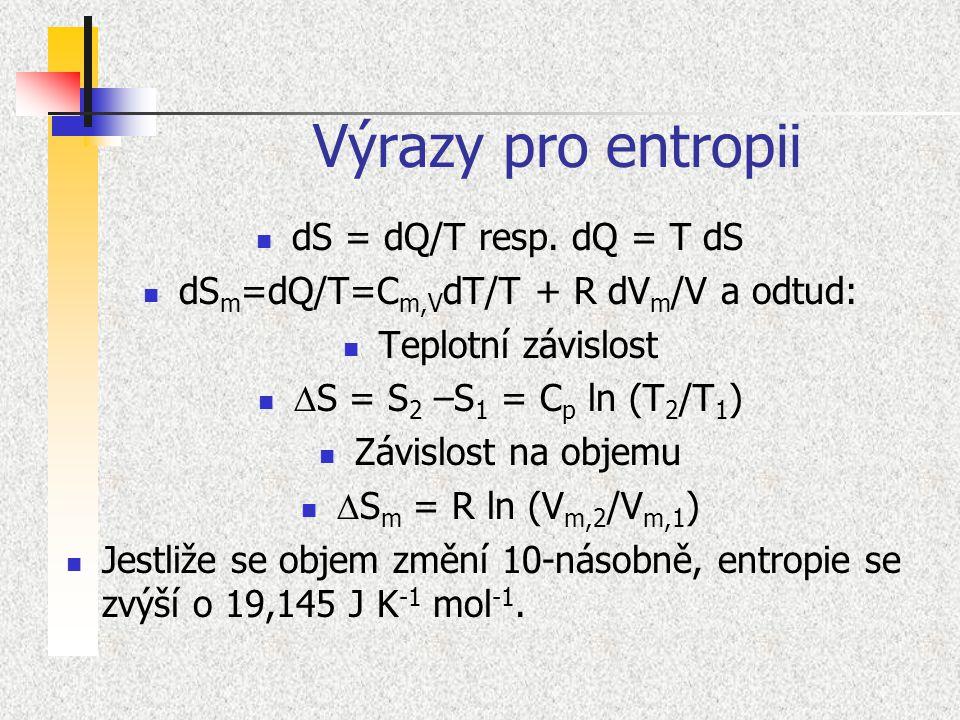 Výrazy pro entropii dS = dQ/T resp. dQ = T dS dS m =dQ/T=C m,V dT/T + R dV m /V a odtud: Teplotní závislost  S = S 2 –S 1 = C p ln (T 2 /T 1 ) Závisl