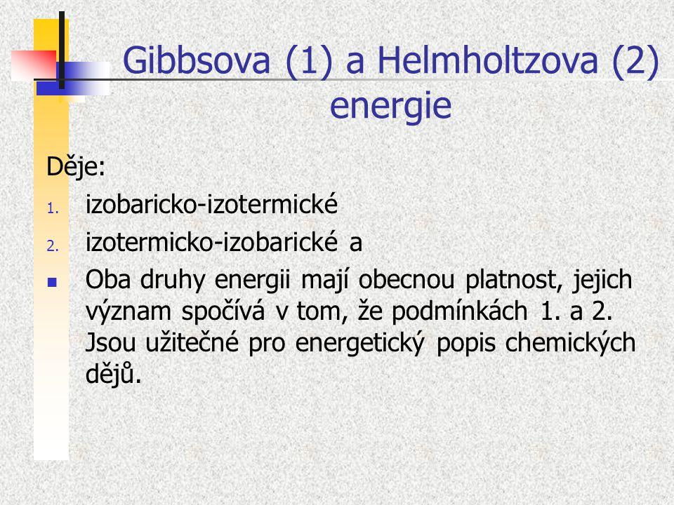 Gibbsova (1) a Helmholtzova (2) energie Děje: 1. izobaricko-izotermické 2. izotermicko-izobarické a Oba druhy energii mají obecnou platnost, jejich vý