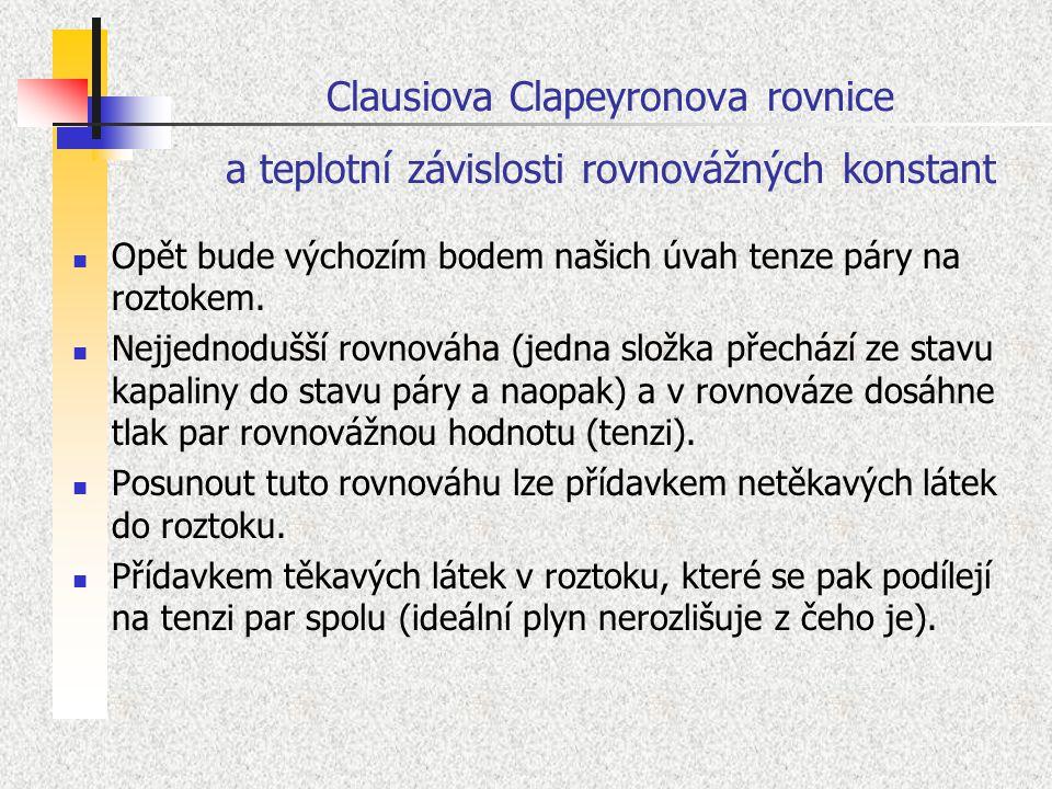 Clausiova Clapeyronova rovnice a teplotní závislosti rovnovážných konstant Opět bude výchozím bodem našich úvah tenze páry na roztokem. Nejjednodušší