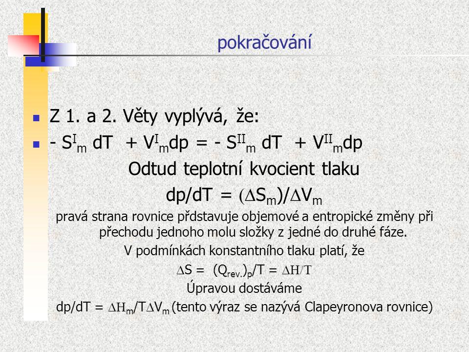 pokračování Z 1. a 2. Věty vyplývá, že: - S I m dT + V I m dp = - S II m dT + V II m dp Odtud teplotní kvocient tlaku dp/dT =  S m )/  V m pravá st