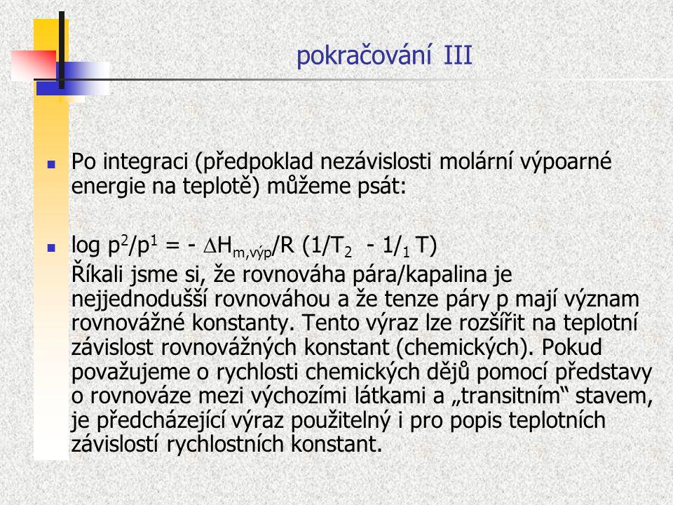 pokračování III Po integraci (předpoklad nezávislosti molární výpoarné energie na teplotě) můžeme psát: log p 2 /p 1 = -  H m,výp /R (1/T 2 - 1/ 1 T)