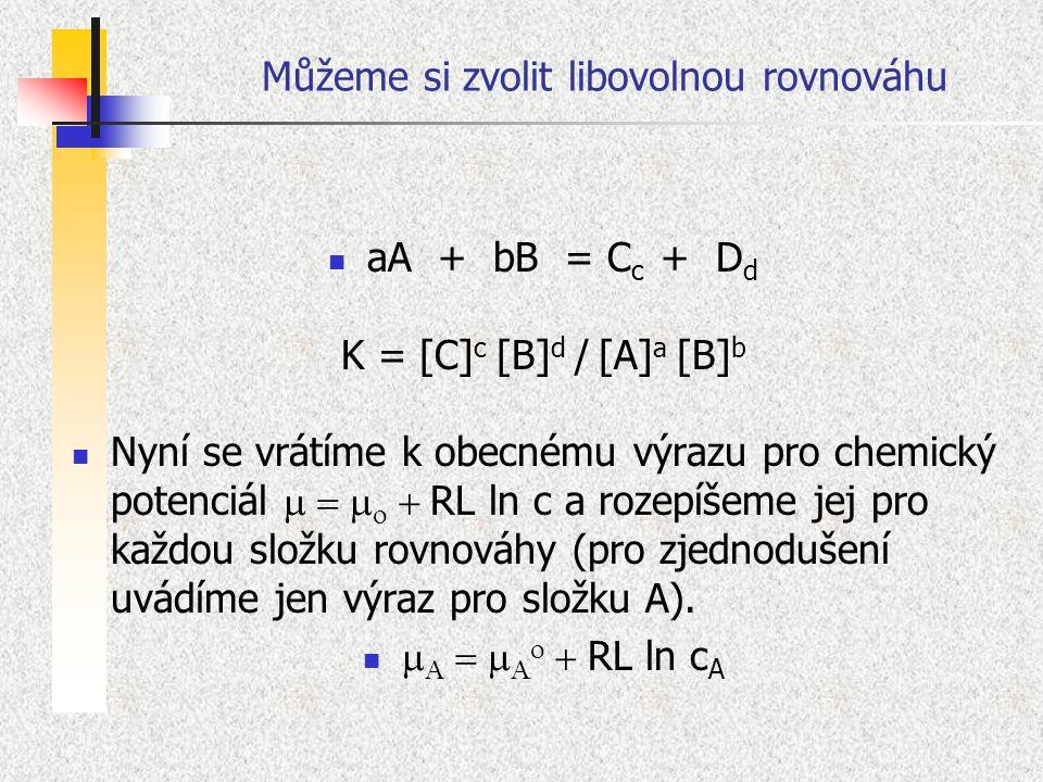 Můžeme si zvolit libovolnou rovnováhu aA + bB = C c + D d K = [C] c [B] d / [A] a [B] b Nyní se vrátíme k obecnému výrazu pro chemický potenciál 