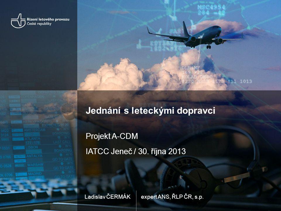expert ANS, ŘLP ČR, s.p.Ladislav ČERMÁK Jednání s leteckými dopravci Projekt A-CDM IATCC Jeneč / 30. října 2013
