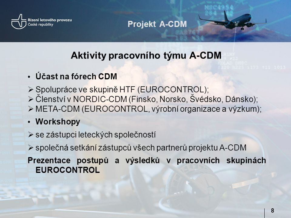 Projekt A-CDM 8 Účast na fórech CDM  Spolupráce ve skupině HTF (EUROCONTROL);  Členství v NORDIC-CDM (Finsko, Norsko, Švédsko, Dánsko);  META-CDM (