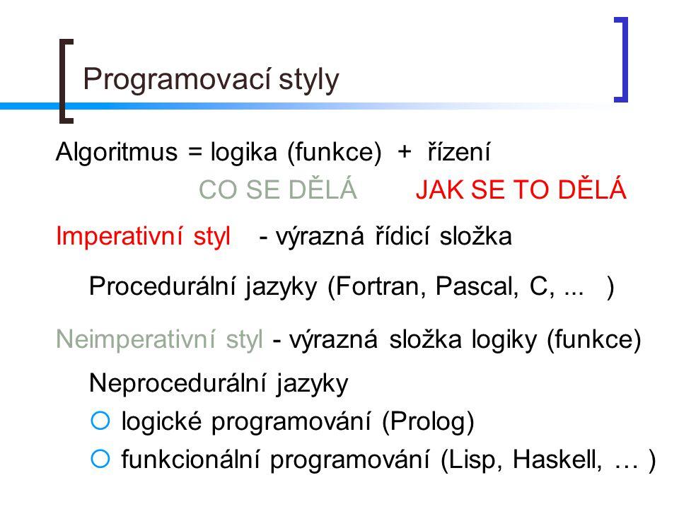 Programovací styly Algoritmus = logika (funkce) + řízení CO SE DĚLÁ JAK SE TO DĚLÁ Imperativní styl- výrazná řídicí složka Procedurální jazyky (Fortra