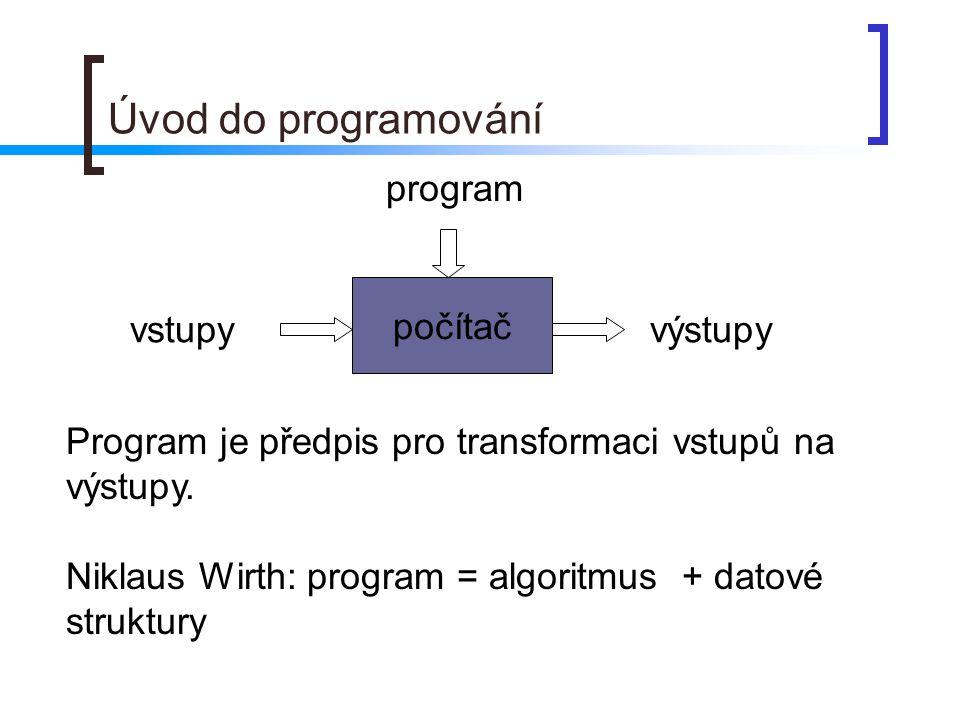 Úvod do programování počítač program vstupyvýstupy Program je předpis pro transformaci vstupů na výstupy. Niklaus Wirth: program = algoritmus + datové