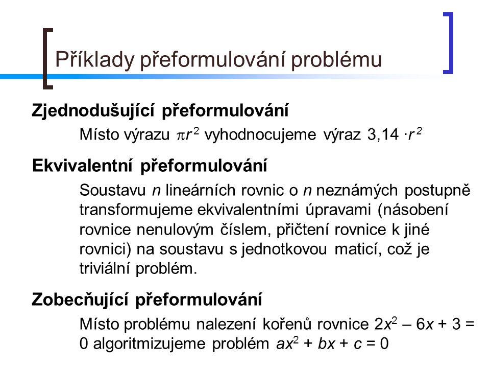 Příklady přeformulování problému Zjednodušující přeformulování Místo výrazu  r 2 vyhodnocujeme výraz 3,14 ·r 2 Ekvivalentní přeformulování Soustavu n