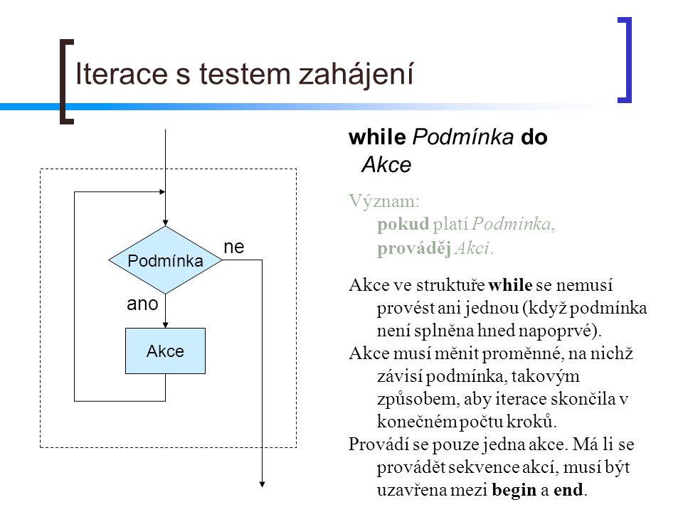 Iterace s testem zahájení Podmínka Akce ano ne while Podmínka do Akce Význam: pokud platí Podmínka, prováděj Akci. Akce ve struktuře while se nemusí p