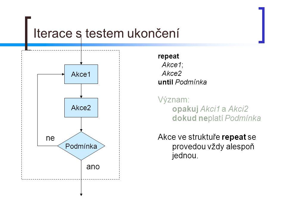 Podmínka Akce1 ano ne repeat Akce1; Akce2 until Podmínka Význam: opakuj Akci1 a Akci2 dokud neplatí Podmínka Akce ve struktuře repeat se provedou vždy alespoň jednou.