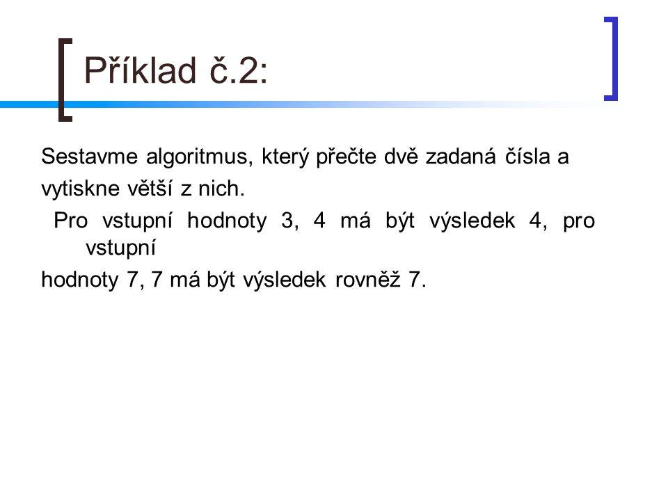 Příklad č.2: Sestavme algoritmus, který přečte dvě zadaná čísla a vytiskne větší z nich. Pro vstupní hodnoty 3, 4 má být výsledek 4, pro vstupní hodno