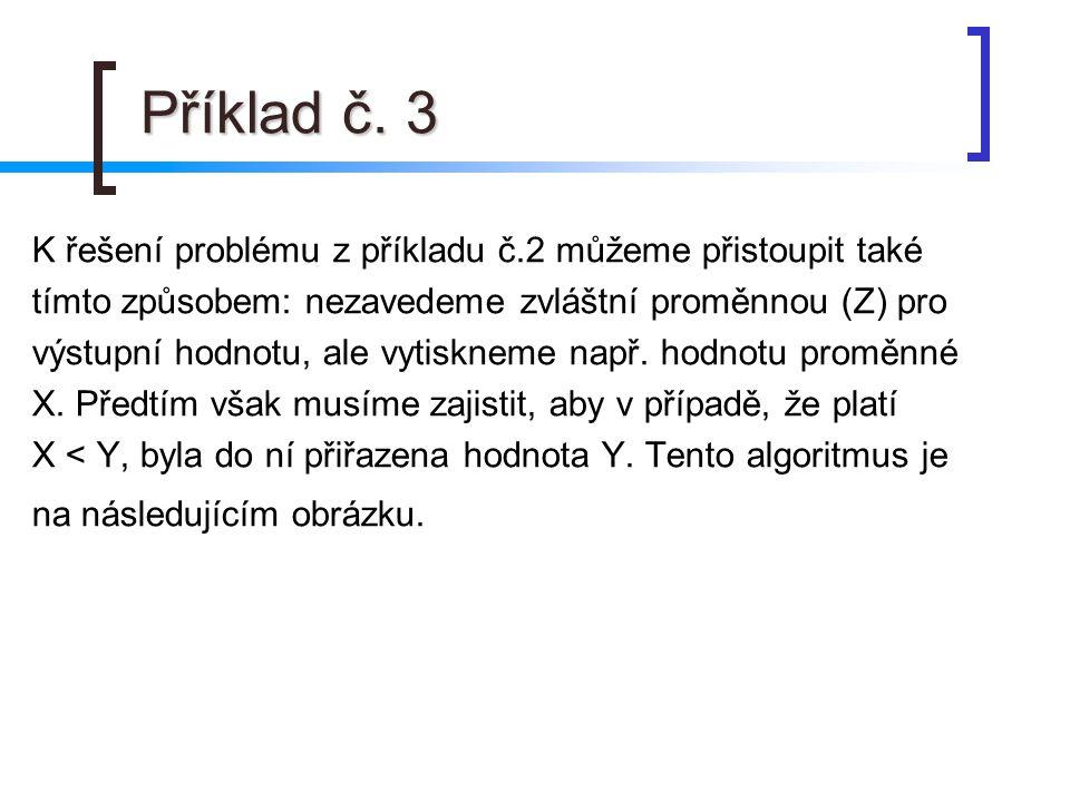 Příklad č. 3 Příklad č. 3 K řešení problému z příkladu č.2 můžeme přistoupit také tímto způsobem: nezavedeme zvláštní proměnnou (Z) pro výstupní hodno