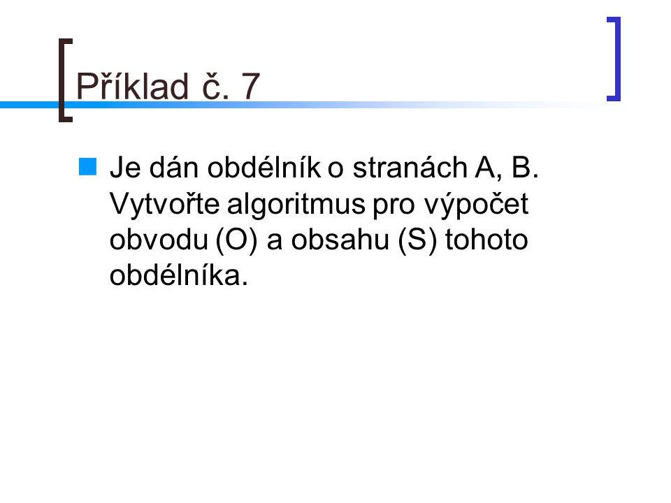 Příklad č. 7 Je dán obdélník o stranách A, B. Vytvořte algoritmus pro výpočet obvodu (O) a obsahu (S) tohoto obdélníka.