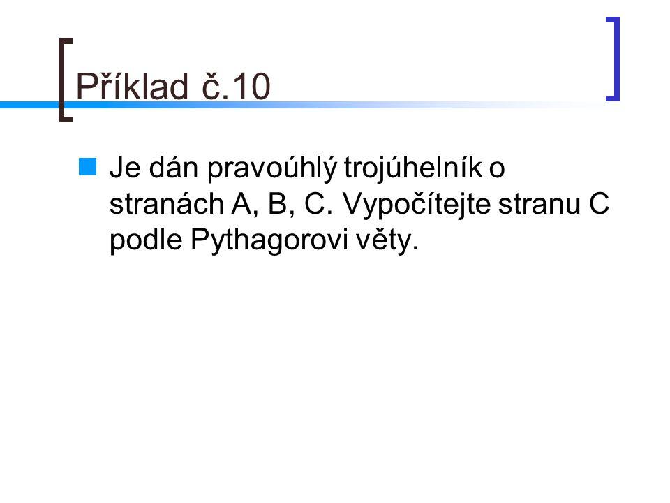 Příklad č.10 Je dán pravoúhlý trojúhelník o stranách A, B, C. Vypočítejte stranu C podle Pythagorovi věty.