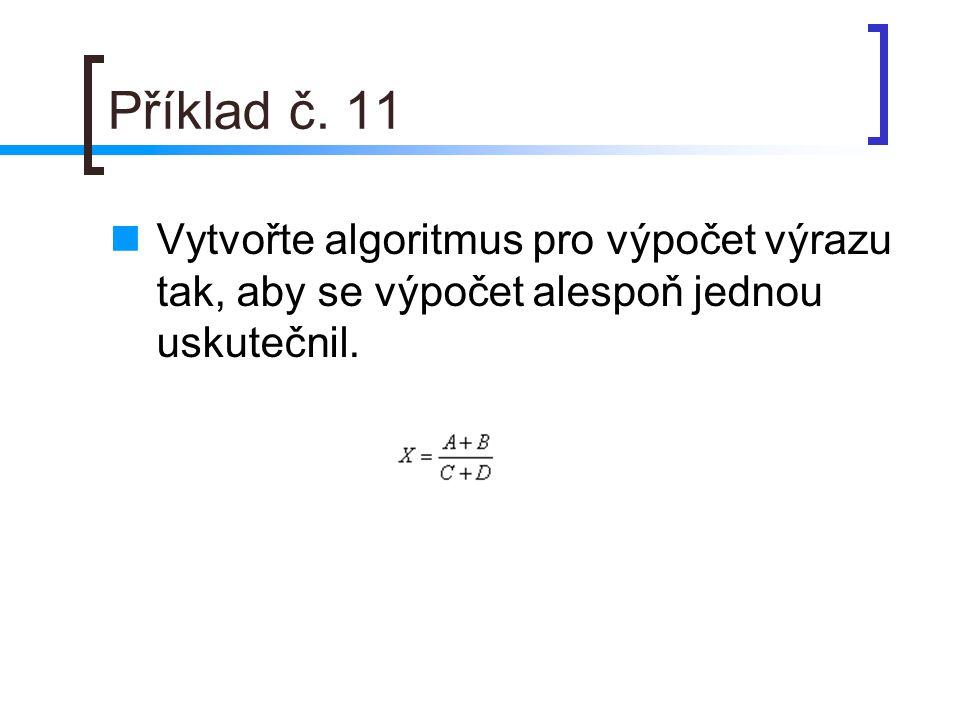 Příklad č. 11 Vytvořte algoritmus pro výpočet výrazu tak, aby se výpočet alespoň jednou uskutečnil.