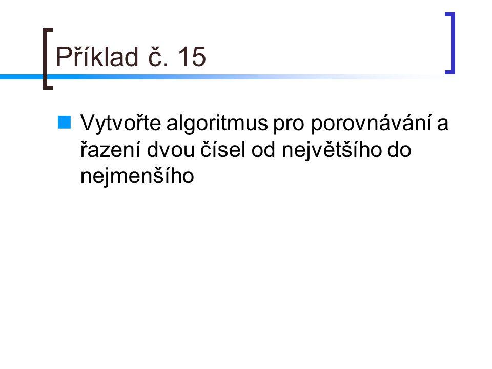 Příklad č. 15 Vytvořte algoritmus pro porovnávání a řazení dvou čísel od největšího do nejmenšího