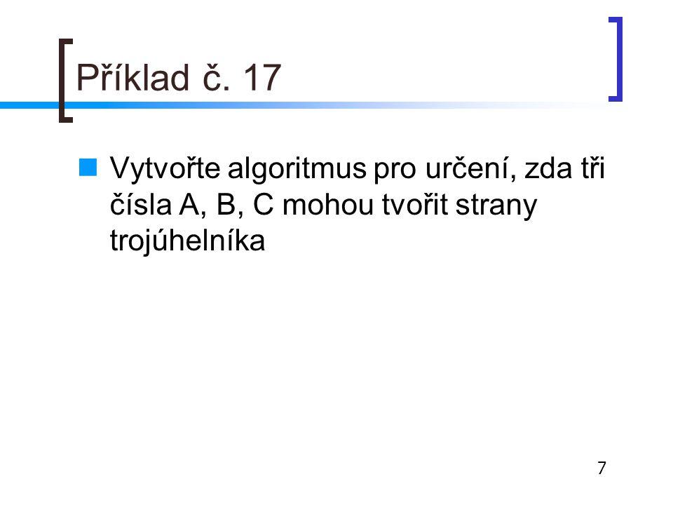 Příklad č. 17 Vytvořte algoritmus pro určení, zda tři čísla A, B, C mohou tvořit strany trojúhelníka 7
