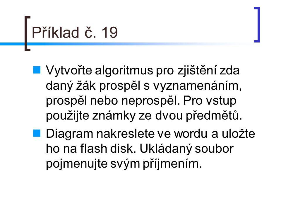 Příklad č. 19 Vytvořte algoritmus pro zjištění zda daný žák prospěl s vyznamenáním, prospěl nebo neprospěl. Pro vstup použijte známky ze dvou předmětů
